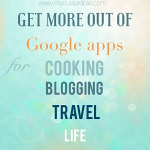 Get more out of Google apps for cooking, blogging, travel & life - mycustardpie.com